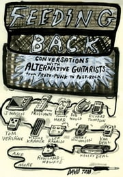 Feeding Back: Conversations with Alternative Guitarists from Proto-Punk to Post-Rock ebook by Todd, David