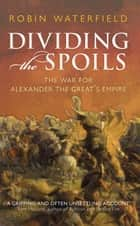 Dividing the Spoils:The War for Alexander the Great's Empire - The War for Alexander the Great's Empire ebook by Robin Waterfield