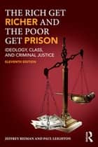 The Rich Get Richer and the Poor Get Prison - Ideology, Class, and Criminal Justice ebook by Jeffrey Reiman, Paul Leighton
