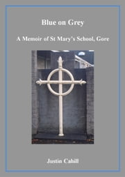 Blue on Grey: A Memoir of St Mary's School, Gore ebook by Justin Cahill