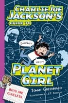 Charlie Joe Jackson's Guide to Planet Girl ebook by Tommy Greenwald, J.  P. Coovert