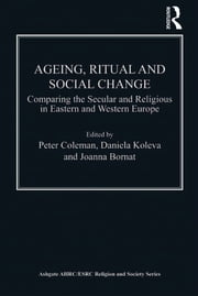 Ageing, Ritual and Social Change - Comparing the Secular and Religious in Eastern and Western Europe ebook by Daniela Koleva,Peter Coleman