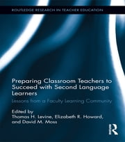Preparing Classroom Teachers to Succeed with Second Language Learners - Lessons from a Faculty Learning Community ebook by Thomas Levine,Elizabeth Howard,David Moss