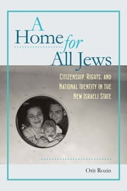 A Home for All Jews - Citizenship, Rights, and National Identity in the New Israeli State ebook by Orit Rozin