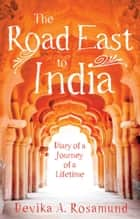 The Road East to India - Diary of a Journey of a Lifetime ebook by Devika A. Rosamund