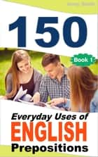 150 Everyday Uses Of English Prepositions - 150 Everyday Uses Of English Prepositions, #1 ebook by Jenny Smith