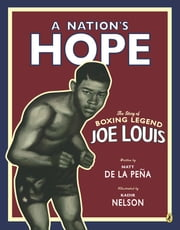 A Nation's Hope: The Story of Boxing Legend Joe Louis - The Story of Boxing Legend Joe Louis ebook by Kadir Nelson,Matt De La Peña