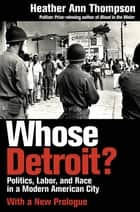 Whose Detroit? - Politics, Labor, and Race in a Modern American City ebook by Heather Ann Thompson