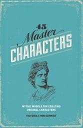 45 Master Characters, Revised Edition: Mythic Models for Creating Original Characters - Mythic Models for Creating Original Characters ebook by Victoria Lynn Schmidt