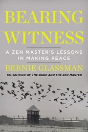 Bearing Witness - A Zen Master's Lessons in Making Peace ebook by Bernie Glassman