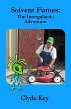Solvent Fumes: The Intergalactic Adventure ebook by Clyde Key