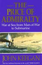 The Price Of Admiralty - War at Sea from Man of War to Submarine eBook by John Keegan