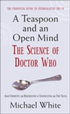 A Teaspoon and an Open Mind - What would an alien look like? Is time travel possible? and other intergalactic conumdrums from the world of Doctor Who ebook by