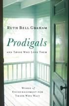 Prodigals and Those Who Love Them - Words of Encouragement for Those Who Wait ebook by Ruth Bell Graham