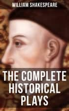 The Complete Historical Plays of William Shakespeare - King John; The Tragedy Of King Richard The Second; King Henry IV, The First Part; King Henry IV, Second Part; King Henry V; King Henry VI, First Part; King Henry The Sixth, Second Part eBook by William Shakespeare