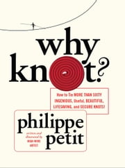 Why Knot? - How to Tie More Than Sixty Ingenious, Useful, Beautiful, Lifesaving, and Secure Knots! ebook by Philippe Petit
