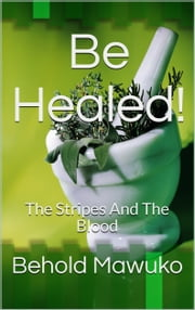 Be Healed! - The Stripes And The Blood ebook by Behold Mawuko