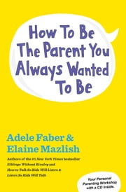 How to Be the Parent You Always Wanted to Be ebook by Adele Faber,Elaine Mazlish