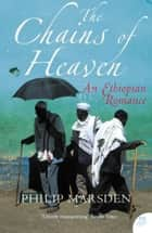 The Chains of Heaven: An Ethiopian Romance ebook by Philip Marsden