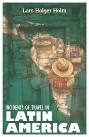 Incidents of Travel in Latin America ebook by Lars Holger Holm