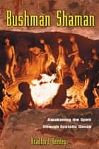 Bushman Shaman - Awakening the Spirit through Ecstatic Dance ebook by Bradford Keeney, Ph.D.