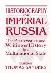 Historiography of Imperial Russia: The Profession and Writing of History in a Multinational State - The Profession and Writing of History in a Multinational State ebook by Thomas Sanders