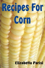 Recipes for Corn ebook by Elisabetta Parisi
