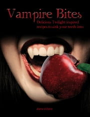 Vampire Bites: Delicious Twilight-inspired recipes to sink your teeth into ebook by Alana O'Claire