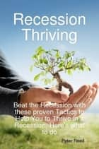 Recession Thriving: Beat the Recession with these proven Tactics to Help You to Thrive in a Recession, Here's what to do ebook by Peter Reed