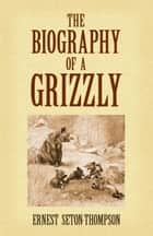 The Biography of a Grizzly ebook by Ernest Seton-Thompson