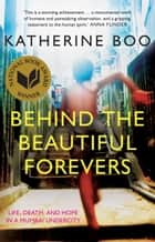 Behind the Beautiful Forevers: life, death, and hope in a Mumbai undercity - life, death, and hope in a Mumbai undercity ebook by