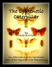 The Epigenetic Caterpillar: An Alternative to the Neo-Darwinian view of the Peppered Moth Phenomenon ebook by Maria B O'Hare