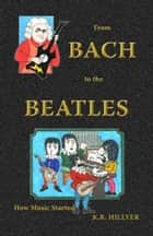 From Bach to the Beatles ebook by K.R. Hillyer