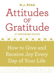 Attitudes Of Gratitude, 10th Anniversary Edition: How To Give And Receive Joy Every Day Of Your Life - How to Give and Receive Joy Every Day of Your Life ebook by MJ Ryan