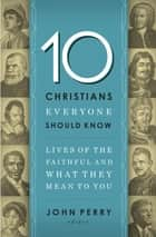 10 Christians Everyone Should Know - Lives of the Faithful and What They Mean to You ebook by John Perry, Thomas Nelson