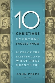 10 Christians Everyone Should Know - Lives of the Faithful and What They Mean to You ebook by John Perry