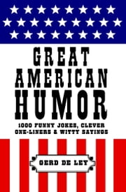 Great American Humor - 1000 Funny Jokes, Clever One-Liners & Witty Sayings ebook by Gerd De Ley