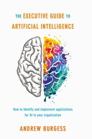 The Executive Guide to Artificial Intelligence - How to identify and implement applications for AI in your organization ebook by Andrew Burgess