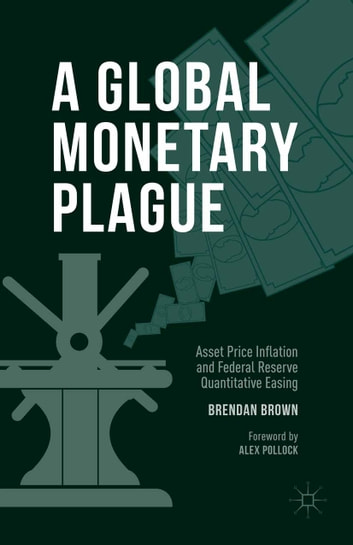 A Global Monetary Plague - Asset Price Inflation and Federal Reserve Quantitative Easing ebook by Brendan Brown