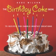 Birthday Cake Book - 75 Recipes for Candle-Worthy Creations ebook by Dede Wilson
