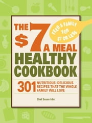 The $7 a Meal Healthy Cookbook: 301 Nutritious, Delicious Recipes That the Whole Family Will Love ebook by Chef Susan Irby