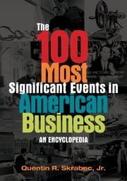The 100 Most Significant Events in American Business: An Encyclopedia ebook by Quentin R. Skrabec Jr.