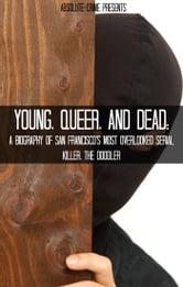 Young, Queer, and Dead - A Biography of San Francisco's Most Overlooked Serial Killer, The Doodler ebook by Reagan Martin