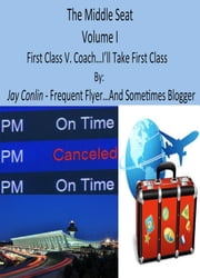 The Middle Seat: Volume I First Class V. Coach. I'll Take First Class Please... ebook by Jay Conlin