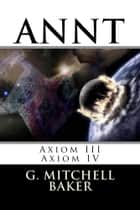ANNT: Axiom III & VI - Adaptable NeoNature Technology ebook by G. Mitchell Baker