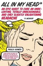 All in My Head - An Epic Quest to Cure an Unrelenting, Totally Unreasonable, and Only Slightly Enlightening Headache ebook by Paula Kamen