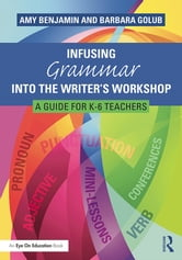 Infusing Grammar Into the Writer's Workshop - A Guide for K-6 Teachers ebook by Amy Benjamin,Barbara Golub