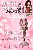 Dream a Little Dream - A Darcy Sweet Cozy Mystery, #28 ebook by K.J. Emrick