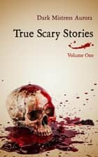 True Scary Stories: Volume One - True Scary Stories ebook by Dark Mistress Aurora