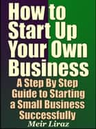 How to Start Up Your Own Business: A Step By Step Guide to Starting a Small Business Successfully - Small Business Management ebook by Meir Liraz